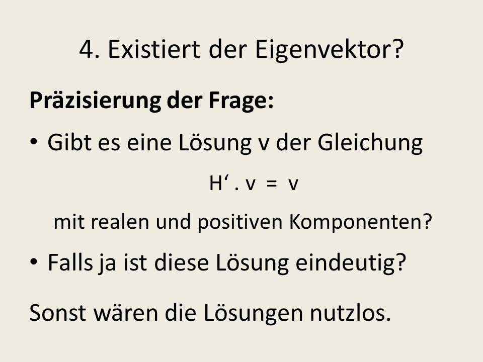 4. Existiert der Eigenvektor? Präzisierung der Frage: Gibt es eine Lösung v der Gleichung H. v = v mit realen und positiven Komponenten? Falls ja ist