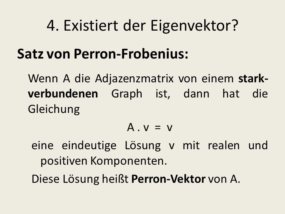 4. Existiert der Eigenvektor? Satz von Perron-Frobenius: Wenn A die Adjazenzmatrix von einem stark- verbundenen Graph ist, dann hat die Gleichung A. v