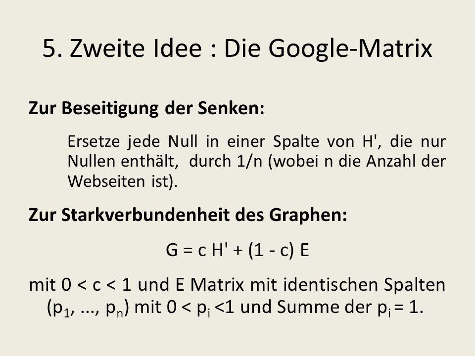 5. Zweite Idee : Die Google-Matrix Zur Beseitigung der Senken: Ersetze jede Null in einer Spalte von H', die nur Nullen enthält, durch 1/n (wobei n di