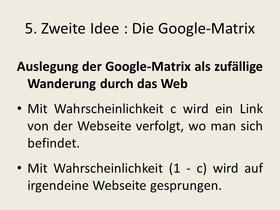 5. Zweite Idee : Die Google-Matrix Auslegung der Google-Matrix als zufällige Wanderung durch das Web Mit Wahrscheinlichkeit c wird ein Link von der We