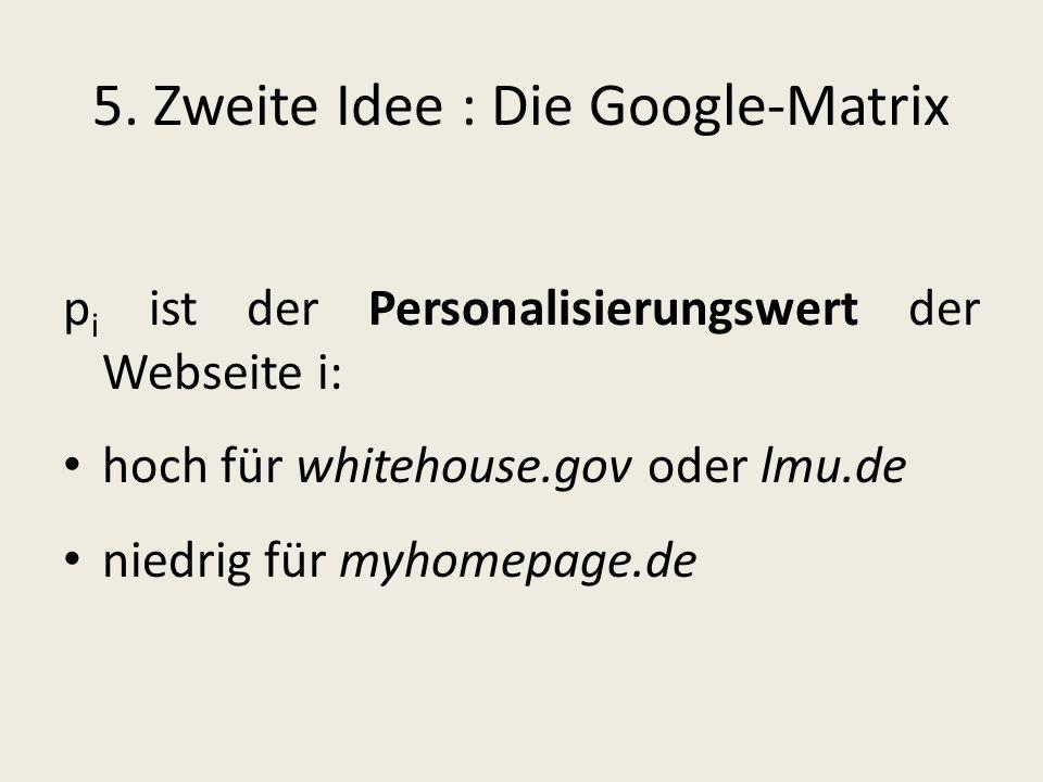 5. Zweite Idee : Die Google-Matrix p i ist der Personalisierungswert der Webseite i: hoch für whitehouse.gov oder lmu.de niedrig für myhomepage.de