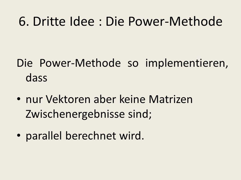 6. Dritte Idee : Die Power-Methode Die Power-Methode so implementieren, dass nur Vektoren aber keine Matrizen Zwischenergebnisse sind; parallel berech