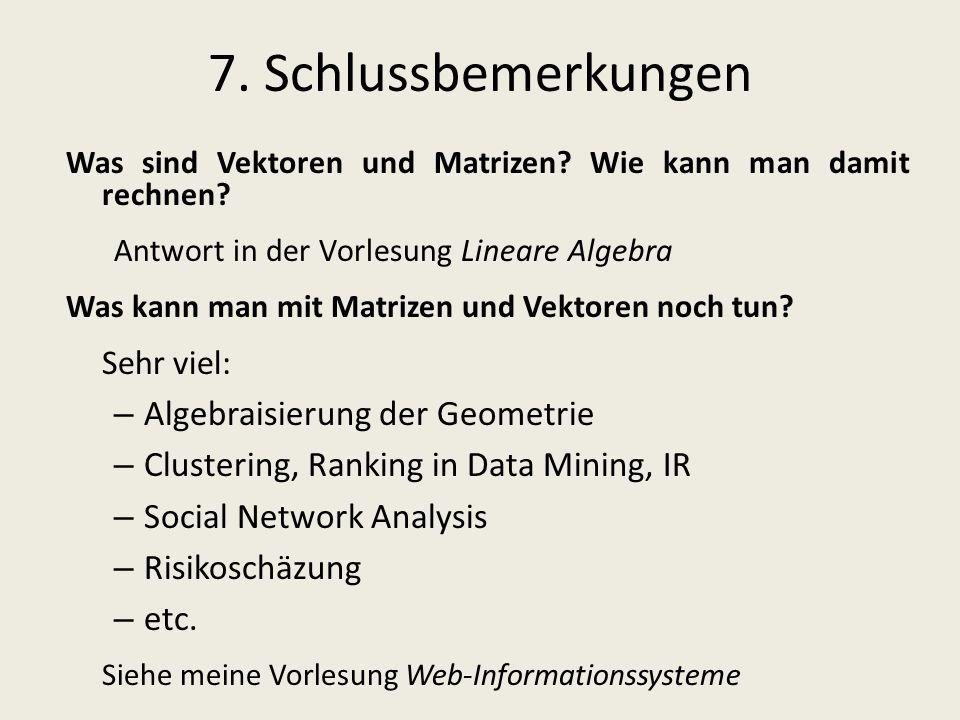 7. Schlussbemerkungen Was sind Vektoren und Matrizen? Wie kann man damit rechnen? Antwort in der Vorlesung Lineare Algebra Was kann man mit Matrizen u