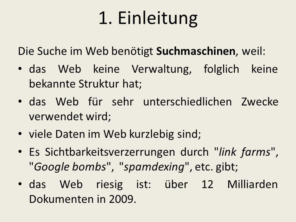 1. Einleitung Die Suche im Web benötigt Suchmaschinen, weil: das Web keine Verwaltung, folglich keine bekannte Struktur hat; das Web für sehr untersch
