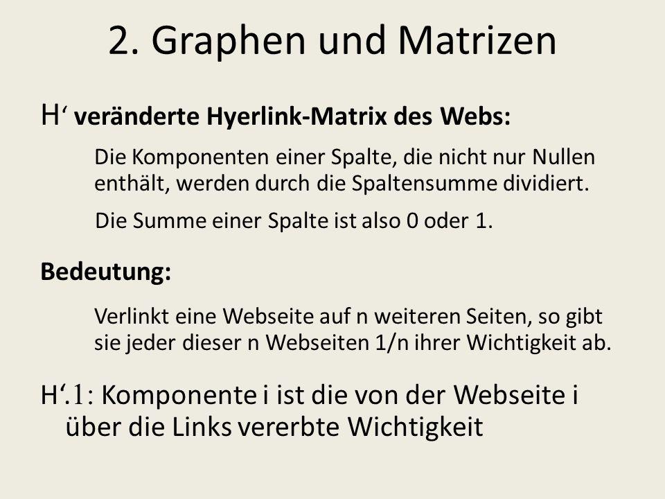 2. Graphen und Matrizen H veränderte Hyerlink-Matrix des Webs: Die Komponenten einer Spalte, die nicht nur Nullen enthält, werden durch die Spaltensum