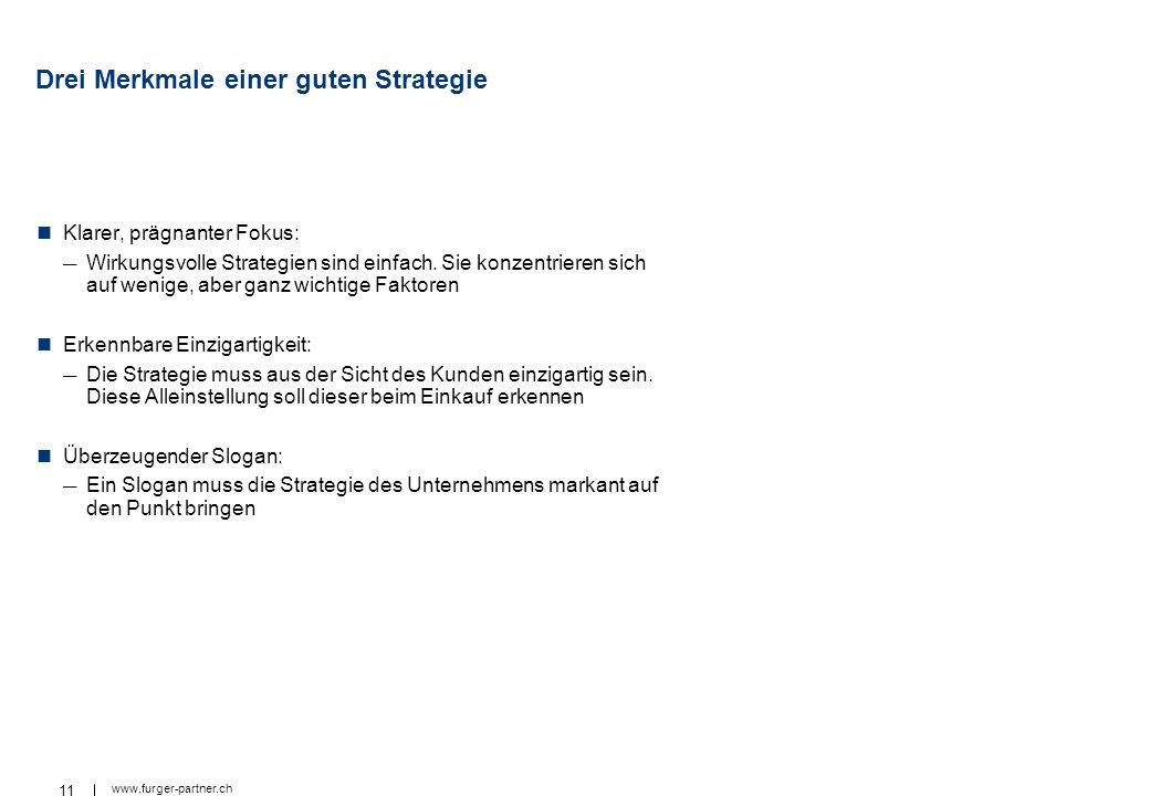 11 www.furger-partner.ch Drei Merkmale einer guten Strategie Klarer, prägnanter Fokus: Wirkungsvolle Strategien sind einfach. Sie konzentrieren sich a