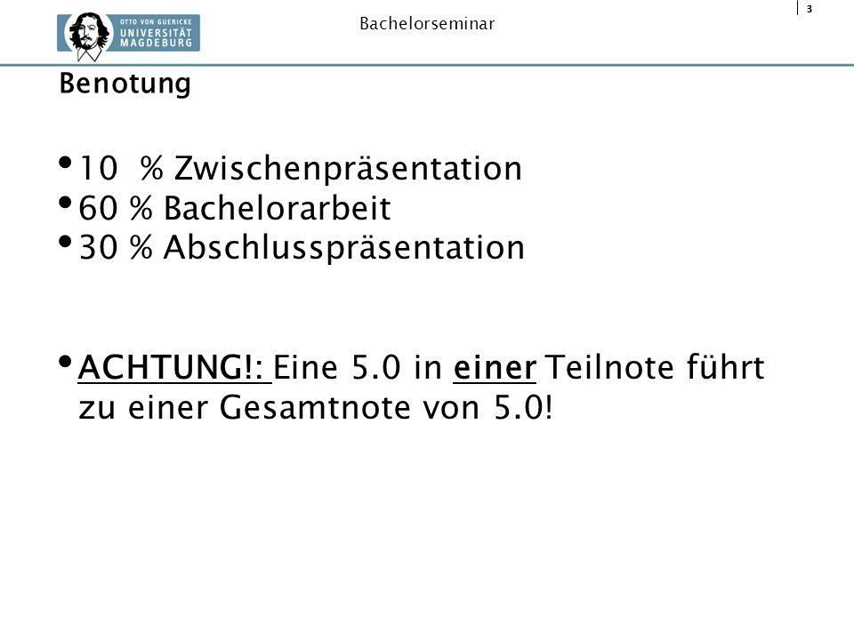 3 Bachelorseminar 10 % Zwischenpräsentation 60 % Bachelorarbeit 30 % Abschlusspräsentation ACHTUNG!: Eine 5.0 in einer Teilnote führt zu einer Gesamtn