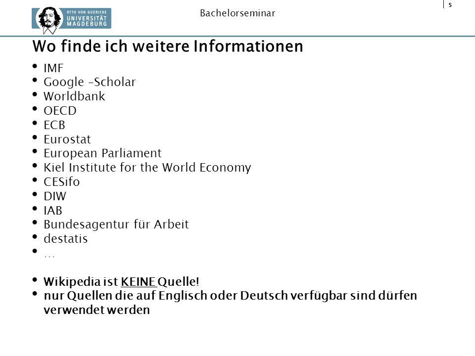 5 Bachelorseminar IMF Google –Scholar Worldbank OECD ECB Eurostat European Parliament Kiel Institute for the World Economy CESifo DIW IAB Bundesagentu