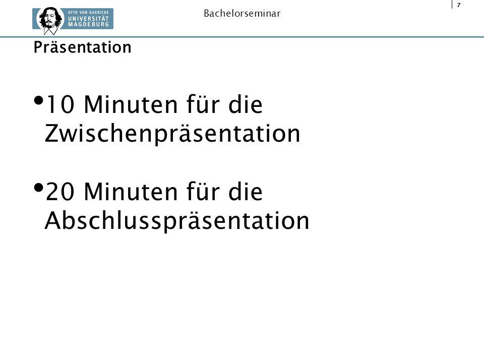 7 Bachelorseminar 10 Minuten für die Zwischenpräsentation 20 Minuten für die Abschlusspräsentation Präsentation