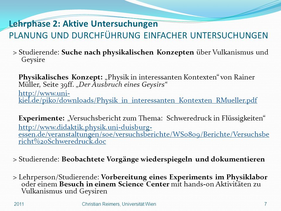 Lehrphase 3: Erstellung SAMMLUNG VON BEWEISEN DURCH BEOBACHTUNG > Lehrperson/Studierende: Durchführung eines Experiments eines Geysir-Modells im Physik- labor und Messung von Temperatur und Druck Instruktionen: Experiment Geysir: Betriebsanleitung http://www.exphys.jku.at/didaktik/Lehre/Skripten/LA_2007/BA_Geysir.pdf http://www.exphys.jku.at/didaktik/Lehre/Skripten/LA_2007/BA_Geysir.pdf Geysir-Modell: Druckabhängigkeit des Siedepunkts http://vorsam.uni-ulm.de/Versuche/TH/PDF/TH080V00.PDFhttp://vorsam.uni-ulm.de/Versuche/TH/PDF/TH080V00.PDF > Lehrperson/Studierende: oder...