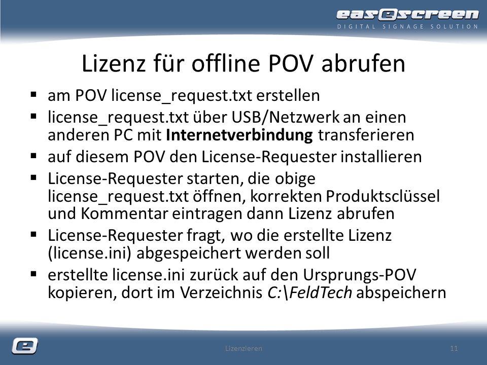 Lizenz für offline POV abrufen am POV license_request.txt erstellen license_request.txt über USB/Netzwerk an einen anderen PC mit Internetverbindung transferieren auf diesem POV den License-Requester installieren License-Requester starten, die obige license_request.txt öffnen, korrekten Produktsclüssel und Kommentar eintragen dann Lizenz abrufen License-Requester fragt, wo die erstellte Lizenz (license.ini) abgespeichert werden soll erstellte license.ini zurück auf den Ursprungs-POV kopieren, dort im Verzeichnis C:\FeldTech abspeichern Lizenzieren11