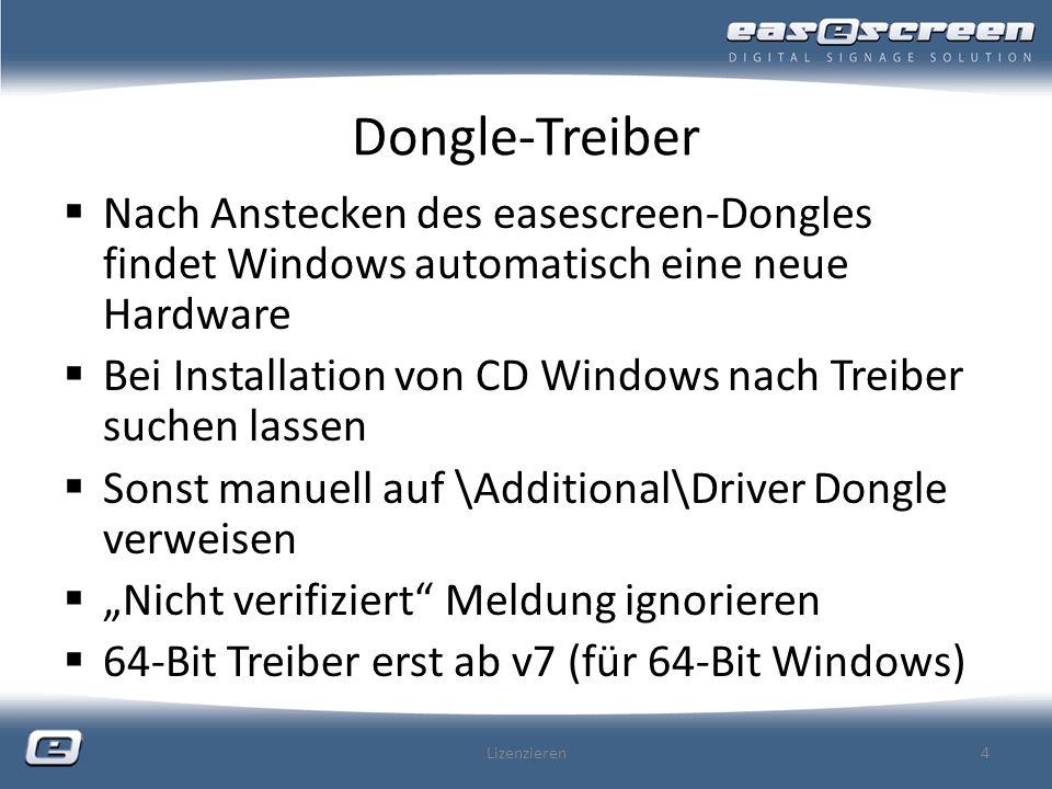Dongle-Treiber Nach Anstecken des easescreen-Dongles findet Windows automatisch eine neue Hardware Bei Installation von CD Windows nach Treiber suchen lassen Sonst manuell auf \Additional\Driver Dongle verweisen Nicht verifiziert Meldung ignorieren 64-Bit Treiber erst ab v7 (für 64-Bit Windows) Lizenzieren4