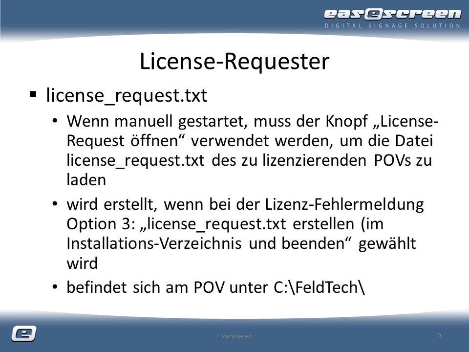 License-Requester license_request.txt Wenn manuell gestartet, muss der Knopf License- Request öffnen verwendet werden, um die Datei license_request.txt des zu lizenzierenden POVs zu laden wird erstellt, wenn bei der Lizenz-Fehlermeldung Option 3: license_request.txt erstellen (im Installations-Verzeichnis und beenden gewählt wird befindet sich am POV unter C:\FeldTech\ Lizenzieren9