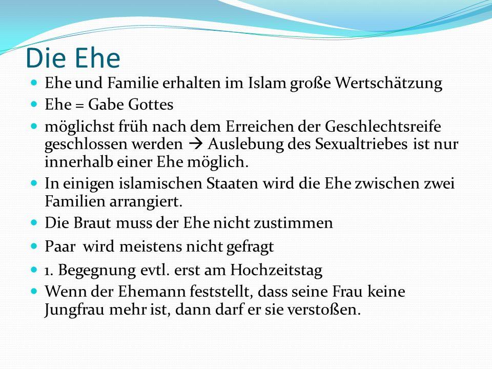 Die Ehe Ehe und Familie erhalten im Islam große Wertschätzung Ehe = Gabe Gottes möglichst früh nach dem Erreichen der Geschlechtsreife geschlossen wer