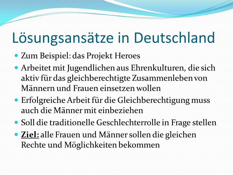 Lösungsansätze in Deutschland Zum Beispiel: das Projekt Heroes Arbeitet mit Jugendlichen aus Ehrenkulturen, die sich aktiv für das gleichberechtigte Z