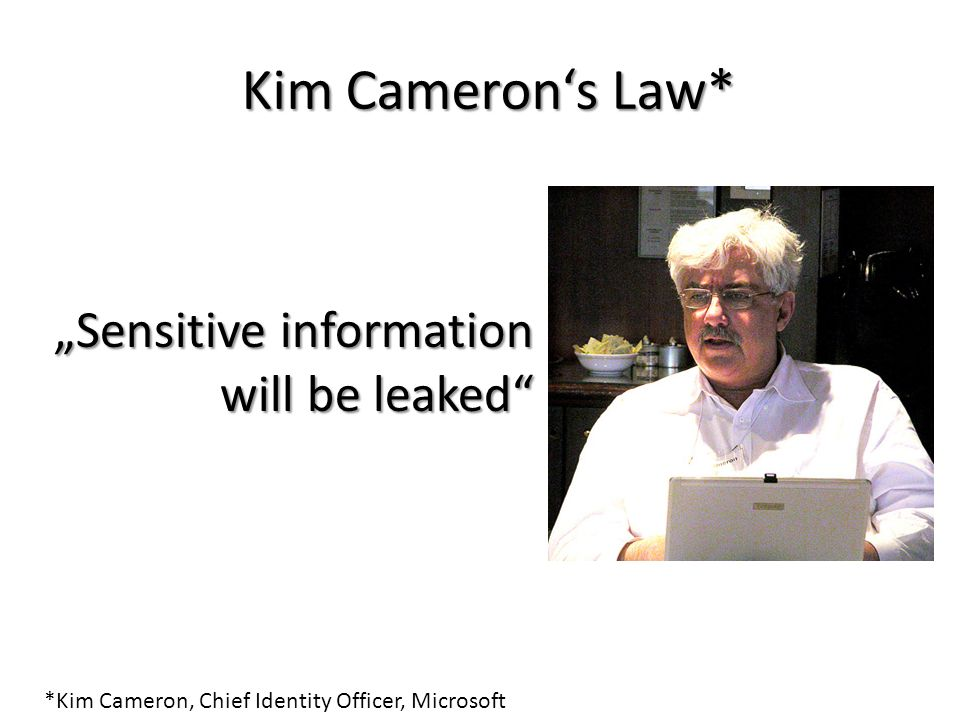 Kim Camerons Law* *Kim Cameron, Chief Identity Officer, Microsoft Sensitive information will be leaked