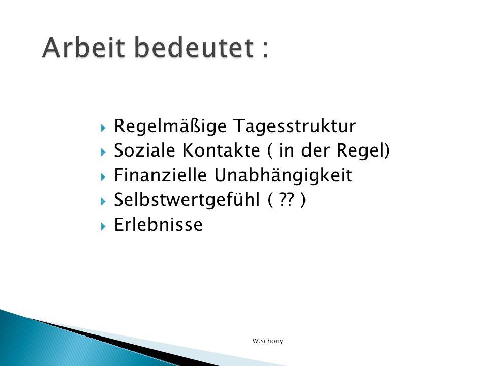 Regelmäßige Tagesstruktur Soziale Kontakte ( in der Regel) Finanzielle Unabhängigkeit Selbstwertgefühl ( ?? ) Erlebnisse W.Schöny