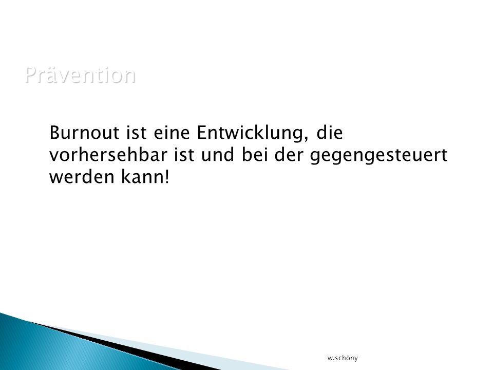 Burnout ist eine Entwicklung, die vorhersehbar ist und bei der gegengesteuert werden kann! w.schöny Prävention