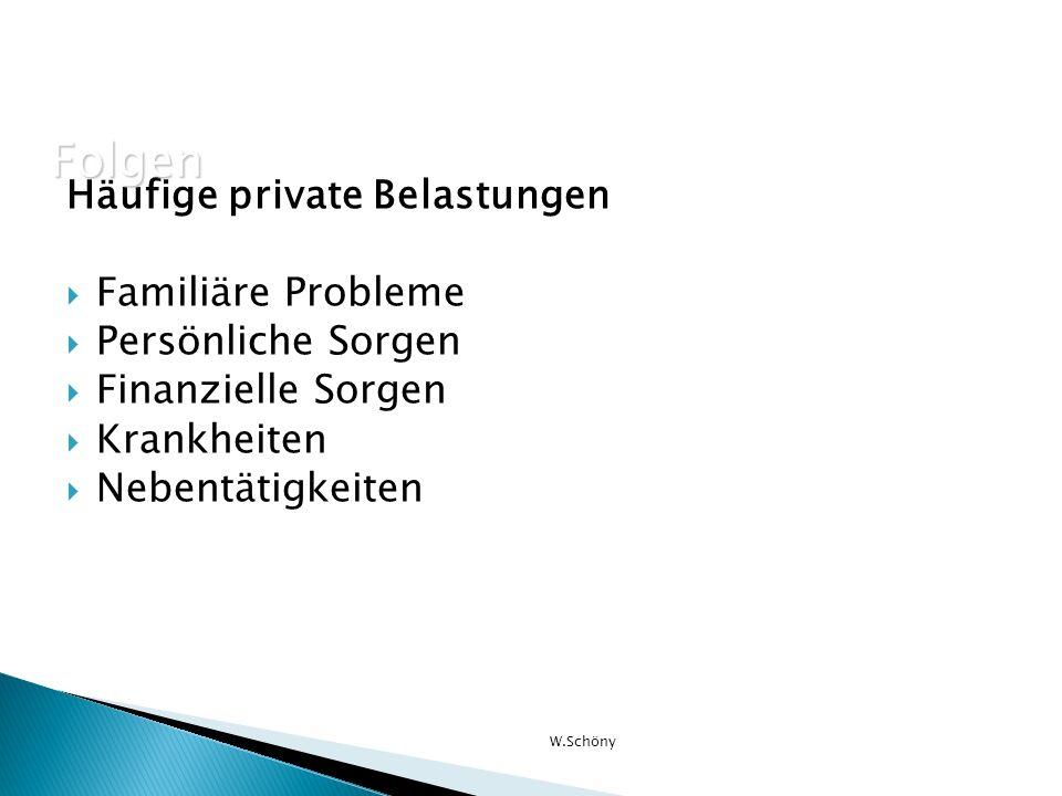 Häufige private Belastungen Familiäre Probleme Persönliche Sorgen Finanzielle Sorgen Krankheiten Nebentätigkeiten W.Schöny Folgen