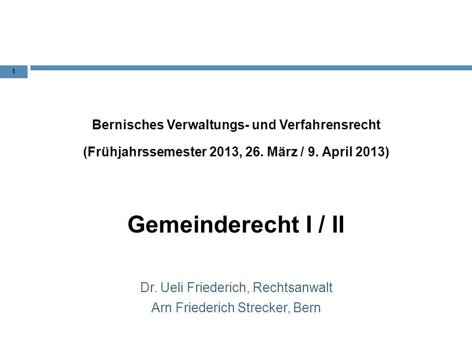 Bernisches Verwaltungs- und Verfahrensrecht (Frühjahrssemester 2013, 26. März / 9. April 2013) Gemeinderecht I / II Dr. Ueli Friederich, Rechtsanwalt
