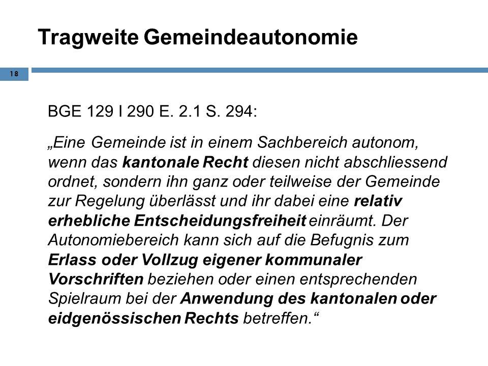 Tragweite Gemeindeautonomie BGE 129 I 290 E. 2.1 S. 294: Eine Gemeinde ist in einem Sachbereich autonom, wenn das kantonale Recht diesen nicht abschli