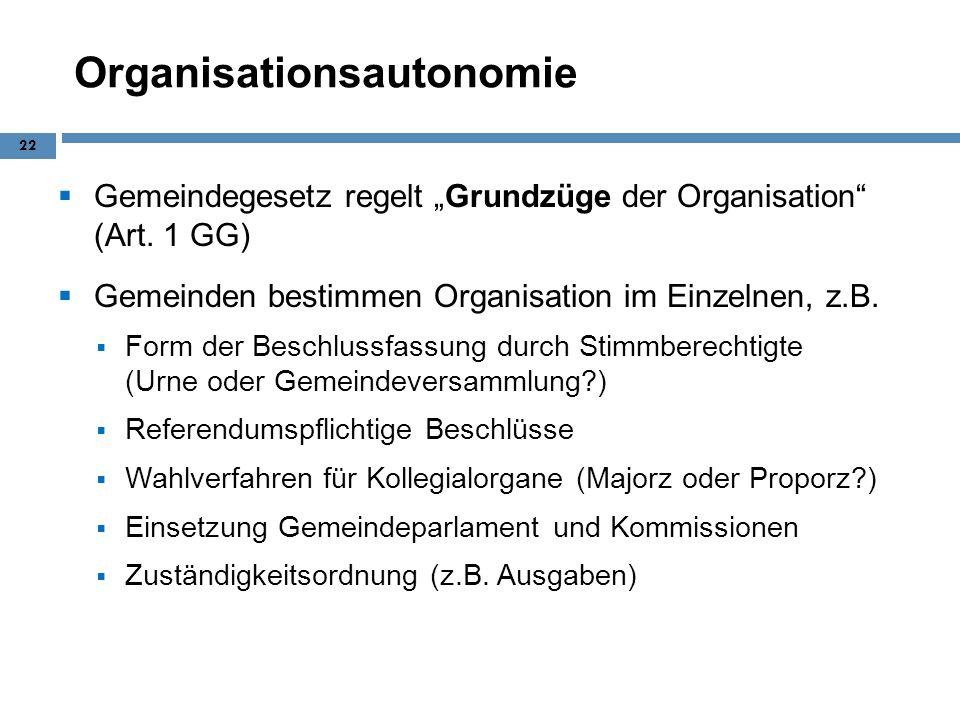 Organisationsautonomie Gemeindegesetz regelt Grundzüge der Organisation (Art. 1 GG) Gemeinden bestimmen Organisation im Einzelnen, z.B. Form der Besch