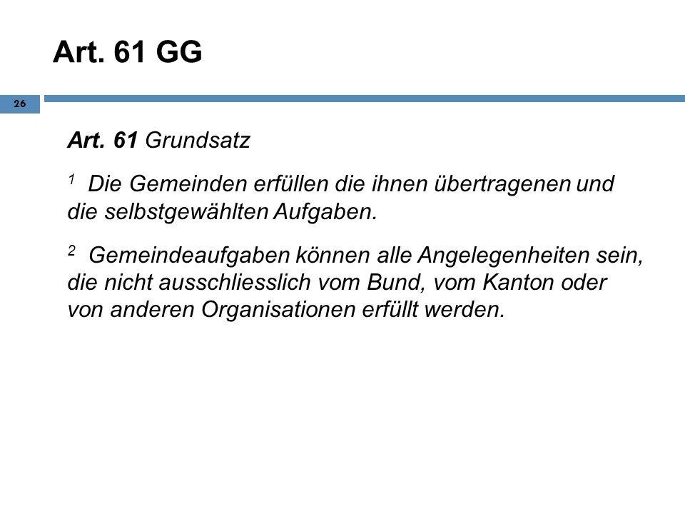 Art. 61 GG Art. 61 Grundsatz 1 Die Gemeinden erfüllen die ihnen übertragenen und die selbstgewählten Aufgaben. 2 Gemeindeaufgaben können alle Angelege