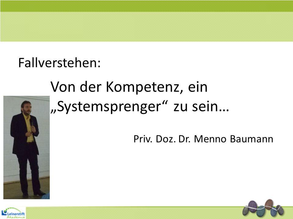 Fallverstehen: Von der Kompetenz, ein Systemsprenger zu sein… Priv. Doz. Dr. Menno Baumann