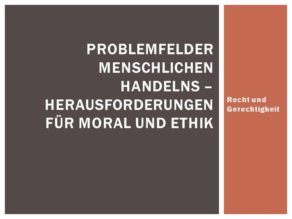 Recht und Gerechtigkeit PROBLEMFELDER MENSCHLICHEN HANDELNS – HERAUSFORDERUNGEN FÜR MORAL UND ETHIK