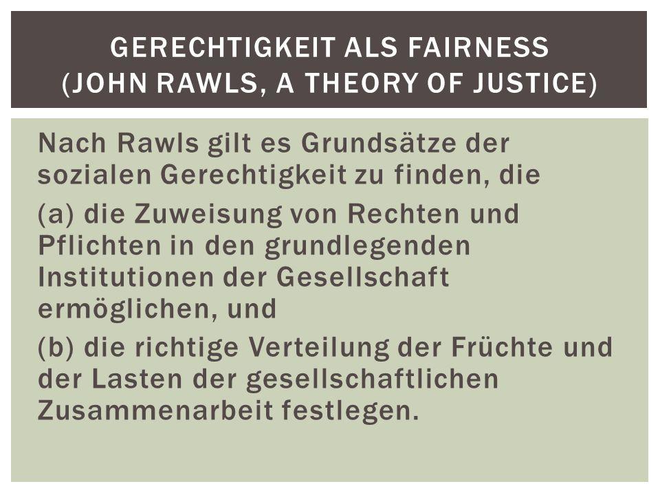 Nach Rawls gilt es Grundsätze der sozialen Gerechtigkeit zu finden, die (a) die Zuweisung von Rechten und Pflichten in den grundlegenden Institutionen der Gesellschaft ermöglichen, und (b) die richtige Verteilung der Früchte und der Lasten der gesellschaftlichen Zusammenarbeit festlegen.