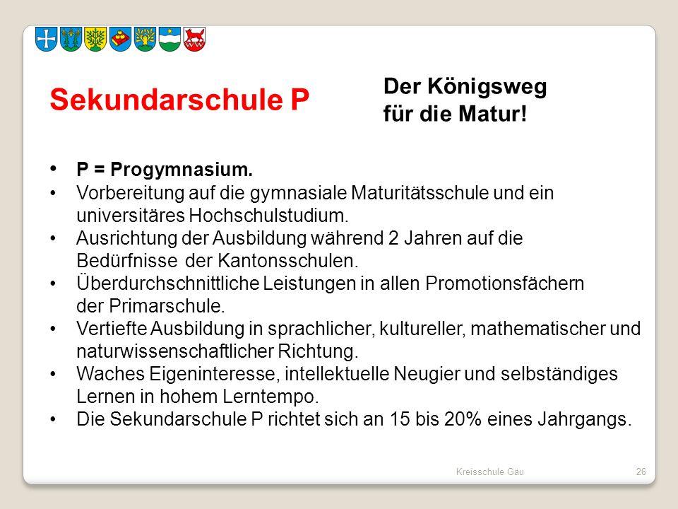 Kreisschule Gäu26 Sekundarschule P P = Progymnasium. Vorbereitung auf die gymnasiale Maturitätsschule und ein universitäres Hochschulstudium. Ausricht