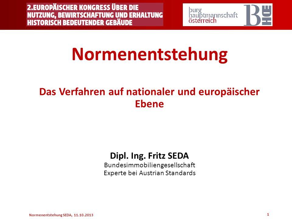 Normenentstehung SEDA, 11.10.2013 1 Normenentstehung Das Verfahren auf nationaler und europäischer Ebene Dipl. Ing. Fritz SEDA Bundesimmobiliengesells