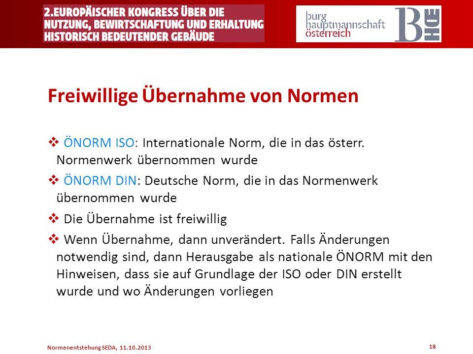Normenentstehung SEDA, 11.10.2013 18 Freiwillige Übernahme von Normen ÖNORM ISO: Internationale Norm, die in das österr. Normenwerk übernommen wurde Ö