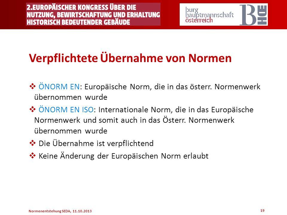 Normenentstehung SEDA, 11.10.2013 19 Verpflichtete Übernahme von Normen ÖNORM EN: Europäische Norm, die in das österr. Normenwerk übernommen wurde ÖNO