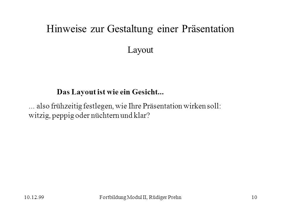 10.12.99Fortbildung Modul II, Rüdiger Prehn10 Hinweise zur Gestaltung einer Präsentation Layout Das Layout ist wie ein Gesicht...... also frühzeitig f