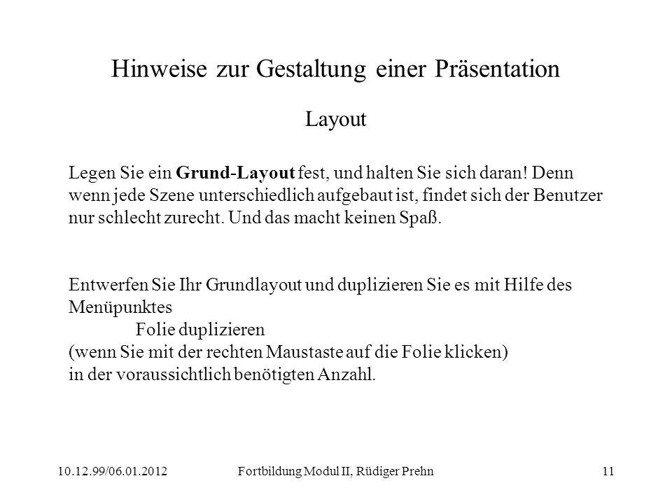10.12.99/06.01.2012Fortbildung Modul II, Rüdiger Prehn11 Hinweise zur Gestaltung einer Präsentation Layout Legen Sie ein Grund-Layout fest, und halten