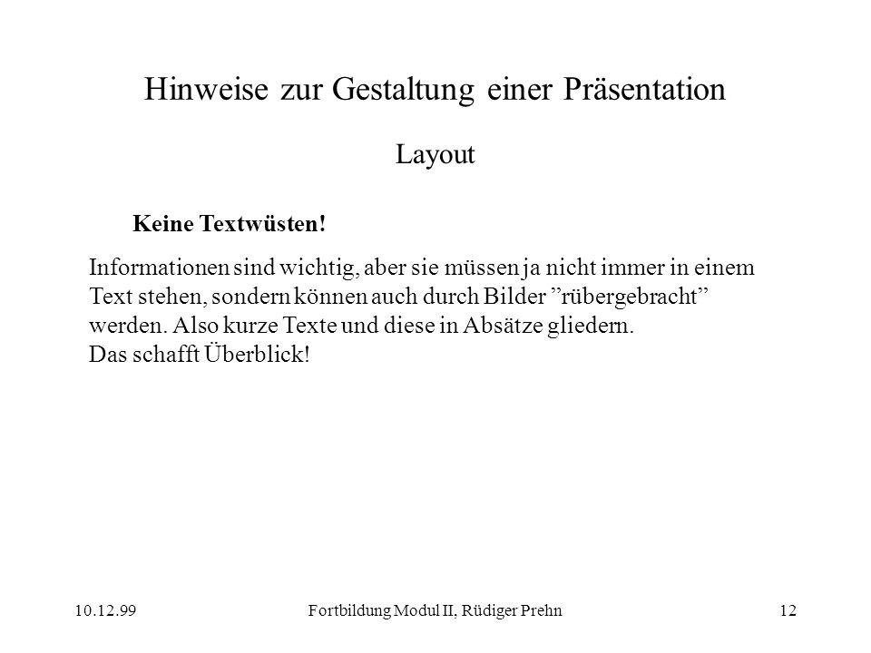 10.12.99Fortbildung Modul II, Rüdiger Prehn12 Hinweise zur Gestaltung einer Präsentation Layout Keine Textwüsten! Informationen sind wichtig, aber sie