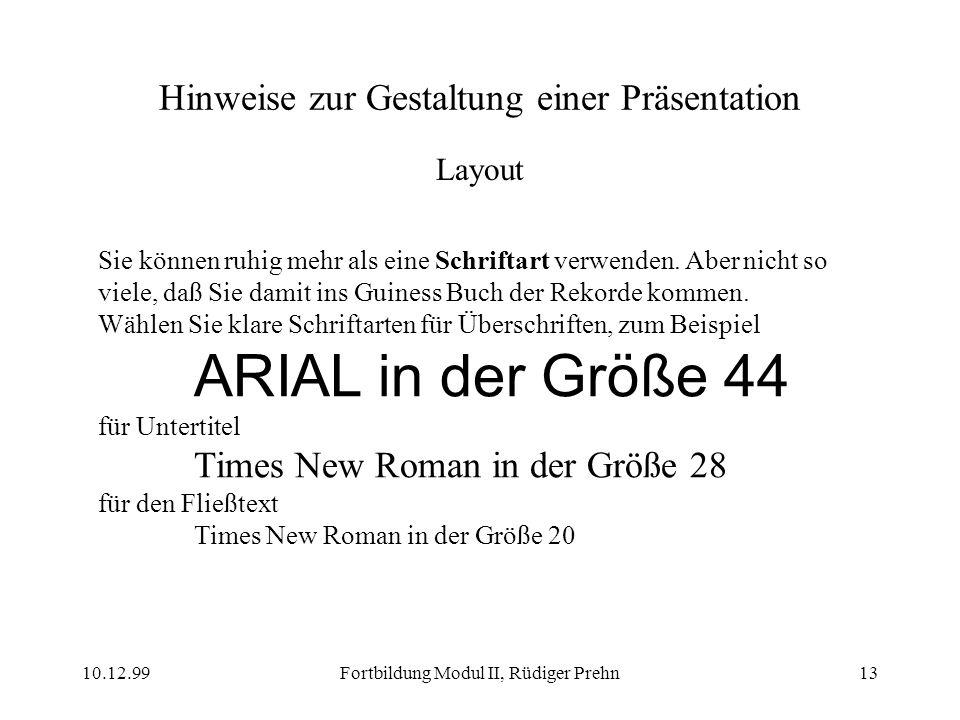 10.12.99Fortbildung Modul II, Rüdiger Prehn13 Hinweise zur Gestaltung einer Präsentation Layout Sie können ruhig mehr als eine Schriftart verwenden. A