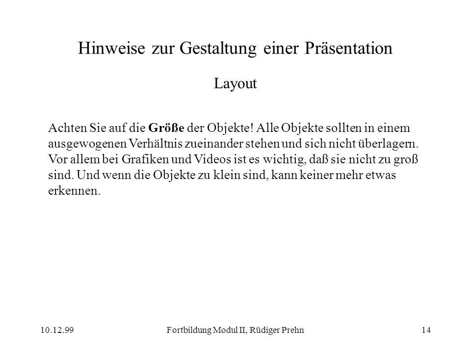 10.12.99Fortbildung Modul II, Rüdiger Prehn14 Hinweise zur Gestaltung einer Präsentation Layout Achten Sie auf die Größe der Objekte! Alle Objekte sol