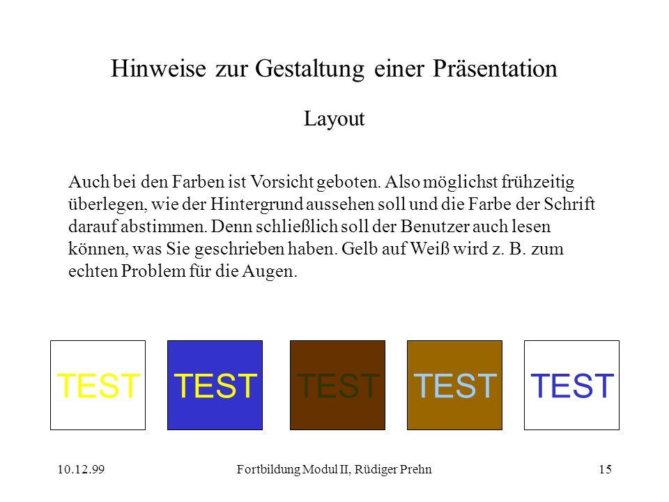 10.12.99Fortbildung Modul II, Rüdiger Prehn15 Hinweise zur Gestaltung einer Präsentation Layout Auch bei den Farben ist Vorsicht geboten. Also möglich