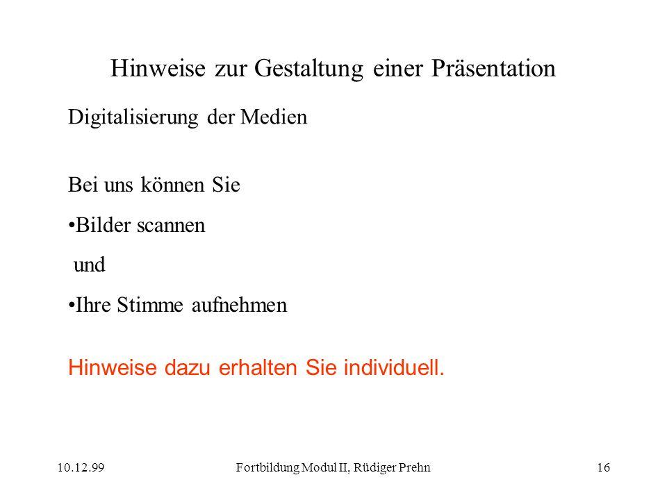 10.12.99Fortbildung Modul II, Rüdiger Prehn16 Hinweise zur Gestaltung einer Präsentation Digitalisierung der Medien Bei uns können Sie Bilder scannen
