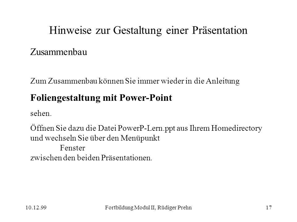 10.12.99Fortbildung Modul II, Rüdiger Prehn17 Hinweise zur Gestaltung einer Präsentation Zusammenbau Zum Zusammenbau können Sie immer wieder in die An