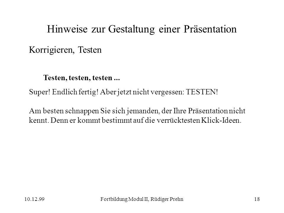 10.12.99Fortbildung Modul II, Rüdiger Prehn18 Hinweise zur Gestaltung einer Präsentation Korrigieren, Testen Testen, testen, testen... Super! Endlich