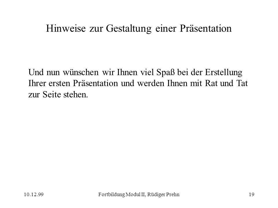 10.12.99Fortbildung Modul II, Rüdiger Prehn19 Hinweise zur Gestaltung einer Präsentation Und nun wünschen wir Ihnen viel Spaß bei der Erstellung Ihrer