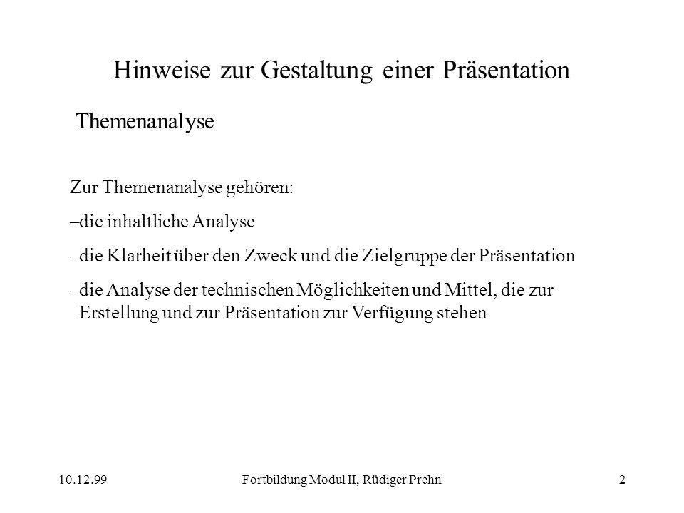 10.12.99Fortbildung Modul II, Rüdiger Prehn2 Hinweise zur Gestaltung einer Präsentation Themenanalyse Zur Themenanalyse gehören: –die inhaltliche Anal