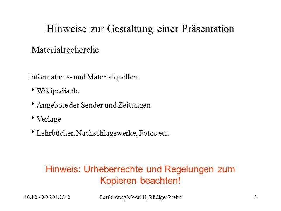 10.12.99/06.01.2012Fortbildung Modul II, Rüdiger Prehn3 Hinweise zur Gestaltung einer Präsentation Materialrecherche Informations- und Materialquellen