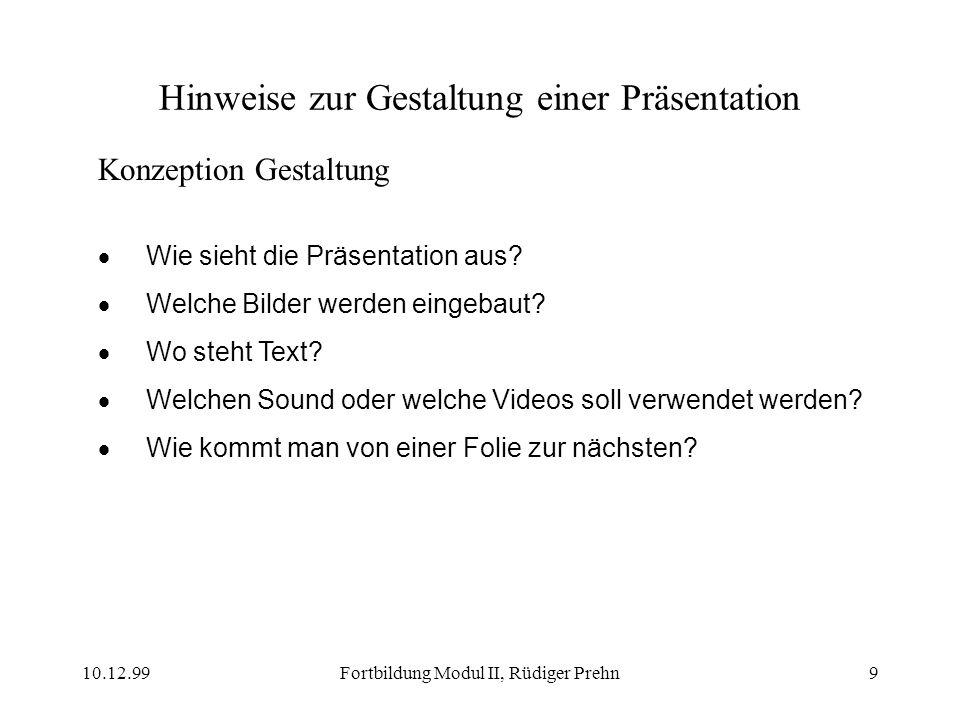 10.12.99Fortbildung Modul II, Rüdiger Prehn9 Hinweise zur Gestaltung einer Präsentation Konzeption Gestaltung Wie sieht die Präsentation aus? Welche B