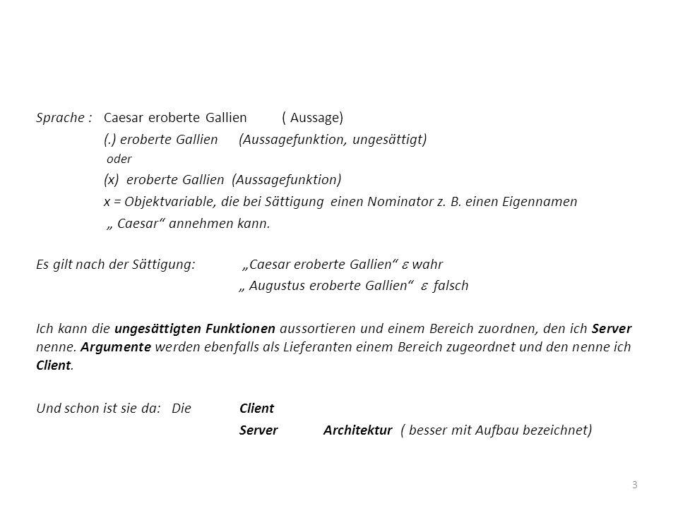 Sprache :Caesar eroberte Gallien ( Aussage) (.) eroberte Gallien (Aussagefunktion, ungesättigt) oder (x) eroberte Gallien (Aussagefunktion) x = Objekt