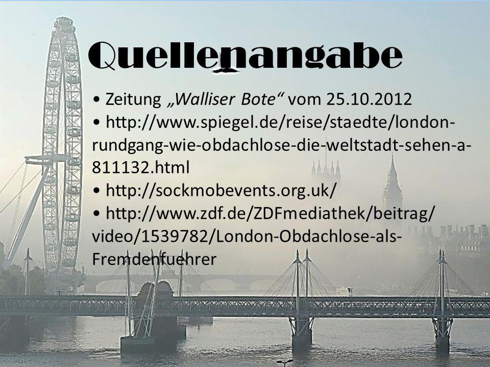 Quellenangabe Zeitung Walliser Bote vom 25.10.2012 http://www.spiegel.de/reise/staedte/london- rundgang-wie-obdachlose-die-weltstadt-sehen-a- 811132.html http://sockmobevents.org.uk/ http://www.zdf.de/ZDFmediathek/beitrag/ video/1539782/London-Obdachlose-als- Fremdenfuehrer
