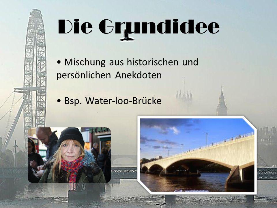 Die Grundidee Mischung aus historischen und persönlichen Anekdoten Bsp. Water-loo-Brücke